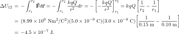 \begin{eqnarray*}\Delta U_{12}&\!\!\!=\!\!\!&-\int_{r_1}^{r_2}\vec{\mathbf{F}}\vdot d\vec{\mathbf{r}}=-\int_{r_1}^{r_2}\frac{kqQ}{r^2}dr=-\left[-\frac{kqQ}{r^2}\right]_{r_1}^{r_2}=kqQ\left[\frac{1}{r_2}-\frac{1}{r_1}\right]\\&\!\!\!=\!\!\!&(8.99\times10^9~\mathrm{Nm}^2/\mathrm{C}^2)(5.0\times10^{-9}~\mathrm{C})(3.0\times10^{-9}~\mathrm{C})\small{\left[\frac{1}{0.15~\mathrm{m}}-\frac{1}{0.10~\mathrm{m}}\right]}\\&\!\!\!=\!\!\!&-4.5\times10^{-7}~\mathrm{J}.\end{eqnarray*}