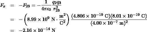 \begin{eqnarray*} F_x&=&-F_{23}=-\frac{1}{4\pi\epsilon_0}\frac{q_2q_3}{r_{23}^2}\\&=&-\left(8.99\times10^{9}~\mathrm{N}\cdot\frac{\mathrm{m}^2}{\mathrm{C}^2}\right)\frac{(4.806\times10^{-19}~\mathrm{C})(8.01\times10^{-19}~\mathrm{C})}{(4.00\times10^{-7}~\mathrm{m})^2}\\&=&-2.16\times10^{-14}~\mathrm{N}\end{eqnarray*}