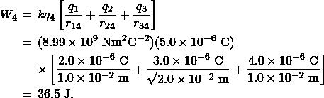 \begin{eqnarray*}W_4&\!\!\!=\!\!\!&kq_4\left[\frac{q_1}{r_{14}}+\frac{q_2}{r_{24}}+\frac{q_3}{r_{34}}\right]\\&\!\!\!=\!\!\!&(8.99\times10^9~\mathrm{Nm}^2\mathrm{C}^{-2})(5.0\times10^{-6}~\mathrm{C})\\&\!\!\!~\!\!\!&\times\left[\frac{2.0\times10^{-6}~\mathrm{C}}{1.0\times10^{-2}~\mathrm{m}}+\frac{3.0\times10^{-6}~\mathrm{C}}{\sqrt{2.0}\times10^{-2}~\mathrm{m}}+\frac{4.0\times10^{-6}~\mathrm{C}}{1.0\times10^{-2}~\mathrm{m}}\right]\\&\!\!\!=\!\!\!&36.5~\mathrm{J}.\end{eqnarray*}
