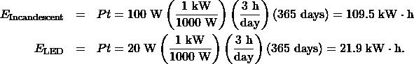 \begin{eqnarray*}E_{\mathrm{Incandescent}}&=&Pt=100~\mathrm{W}\left(\frac{1~\mathrm{kW}}{1000~\mathrm{W}}\right)\left(\frac{3~\mathrm{h}}{\mathrm{day}}\right)(365~\mathrm{days})=109.5~\mathrm{kW}\cdot\mathrm{h}\\E_{\mathrm{LED}}&=&Pt=20~\mathrm{W}\left(\frac{1~\mathrm{kW}}{1000~\mathrm{W}}\right)\left(\frac{3~\mathrm{h}}{\mathrm{day}}\right)(365~\mathrm{days})=21.9~\mathrm{kW}\cdot\mathrm{h}.\end{eqnarray*}