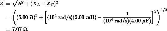 \begin{eqnarray*}Z&\!\!\!=\!\!\!&\sqrt{R^2+(X_L-X_C)^2}\\&\!\!\!=\!\!\!&\left((5.00~\Omega)^2+\left[(10^4~\mathrm{rad/s})(2.00~\mathrm{mH})-\frac{1}{(10^4~\mathrm{rad/s})(4.00~\mu\mathrm{F})}\right]^2\right)^{1/2}\\&\!\!\!=\!\!\!&7.07~\Omega.\end{eqnarray*}