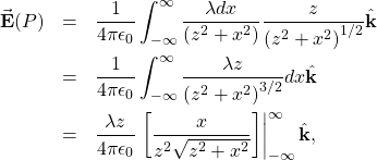 \begin{eqnarray*}\vec{\mathbf{E}}(P)&=&\frac{1}{4\pi\epsilon_0}\int_{-\infty}^{\infty}\frac{\lambda dx}{\left(z^2+x^2\right)}\frac{z}{\left(z^2+x^2\right)^{1/2}}\hat{\mathbf{k}}\&=&\frac{1}{4\pi\epsilon_0}\int_{-\infty}^{\infty}\frac{\lambda z}{\left(z^2+x^2\right)^{3/2}}dx\hat{\mathbf{k}}\&=&\frac{\lambda z}{4\pi\epsilon_0}\left.\left[\frac{x}{z^2\sqrt{z^2+x^2}}\right]\right|_{-\infty}^{\infty}\hat{\mathbf{k}},\end{eqnarray*}