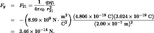 \begin{eqnarray*} F_y&=&F_{21}=\frac{1}{4\pi\epsilon_0}\frac{q_2q_1}{r_{21}^2}\\&=&-\left(8.99\times10^{9}~\mathrm{N}\cdot\frac{\mathrm{m}^2}{\mathrm{C}^2}\right)\frac{(4.806\times10^{-19}~\mathrm{C})(3.024\times10^{-19}~\mathrm{C})}{(2.00\times10^{-7}~\mathrm{m})^2}\\&=&3.46\times10^{-14}~\mathrm{N}.\end{eqnarray*}