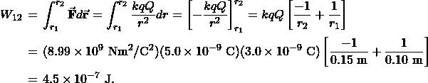 \begin{eqnarray*}W_{12}&\!\!\!\!=\!\!\!\!&\int_{r_1}^{r_2}\vec{\mathbf{F}}\vdot d\vec{\mathbf{r}}=\int_{r_1}^{r_2}\frac{kqQ}{r^2}dr=\left[-\frac{kqQ}{r^2}\right]_{r_1}^{r_2}=kqQ\left[\frac{-1}{r_2}+\frac{1}{r_1}\right]\\&\!\!\!=\!\!\!&(8.99\times10^9~\mathrm{Nm}^2/\mathrm{C}^2)(5.0\times10^{-9}~\mathrm{C})(3.0\times10^{-9}~\mathrm{C})\left[\frac{-1}{0.15~\mathrm{m}}+\frac{1}{0.10~\mathrm{m}}\right]\\&\!\!\!=\!\!\!&4.5\times10^{-7}~\mathrm{J}.\end{eqnarray*}