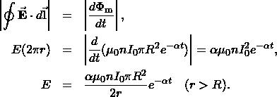 \begin{eqnarray*}\left|\oint\vec{\mathbf{E}}\cdot d\vec{\mathbf{l}}\right|&=&\left|\frac{d\Phi_{\mathrm{m}}}{dt}\right|,\E(2\pi r)&=&\left|\frac{d}{dt}(\mu_0nI_0\pi R^2e^{-\alpha t})\right|=\alpha\mu_0nI_0\piR^2e^{-\alpha t},\E&=&\frac{\alpha\mu_0nI_0\pi R^2}{2r}e^{-\alpha t}~~~(r>R).\end{eqnarray*}